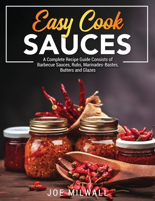 Easy Cook Sauces: A Complete Recipe Guide Consists of Barbecue Sauces, Rubs, Marinades-Bastes, Butters and Glazes Cover Image