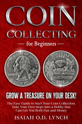 Coin Collecting for Beginners: Grow a Treasure on Your Desk! The Easy Guide to Start Your Coin Collection. Take Your First Steps Into a Hobby that Ca Cover Image