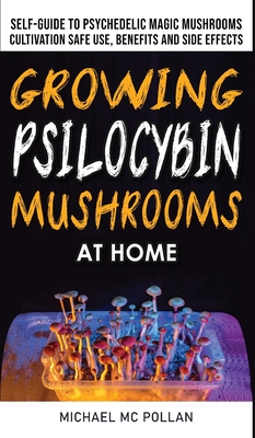 Growing Psilocybin Mushrooms at Home: The Healing Powers of Hallucinogenic and Magic Plant Medicine! Self-Guide to Psychedelic Magic Mushrooms Cultiva Cover Image