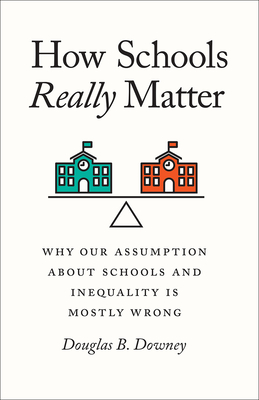 How Schools Really Matter: Why Our Assumption about Schools and Inequality Is Mostly Wrong Cover Image