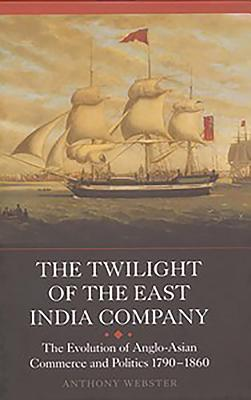 The Twilight of the East India Company: The Evolution of Anglo-Asian Commerce and Politics, 1790-1860 (Worlds of the East India Company #1752) Cover Image