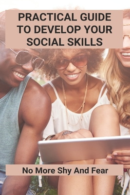 Practical Guide To Develop Your Social Skills: No More Shy And Fear: Real Life Problems And Their Solutions Cover Image