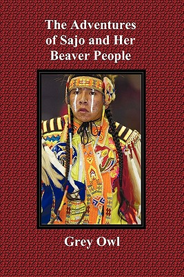 The Adventures of Sajo and Her Beaver People - With Original Bw Illustrations and a Glossary of Ojibway Indian Words Cover Image