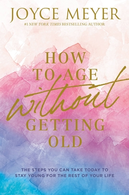 How to Age Without Getting Old: The Steps You Can Take Today to Stay Young for the Rest of Your Life Cover Image