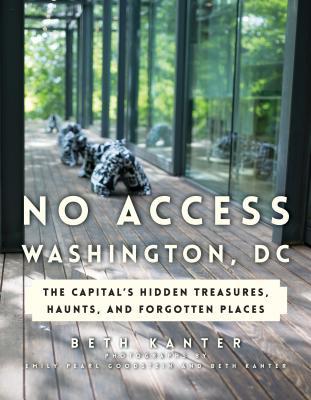 No Access Washington, DC: The Capital's Hidden Treasures, Haunts, and Forgotten Places Cover Image