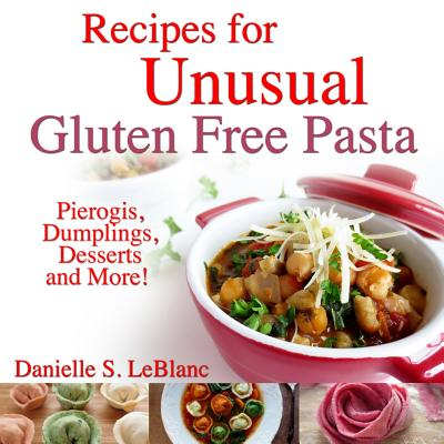 Recipes for Unusual Gluten Free Pasta: Pierogis, Dumplings, Desserts and More! Cover Image