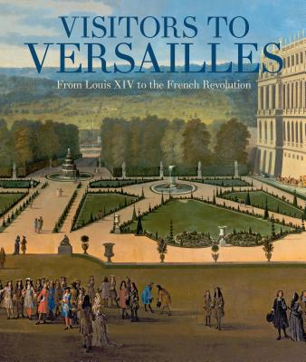 Visitors to Versailles: From Louis XIV to the French Revolution Cover Image