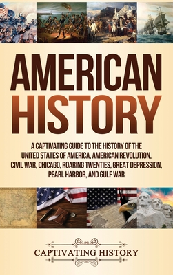 American History: A Captivating Guide to the History of the United States of America, American Revolution, Civil War, Chicago, Roaring T Cover Image