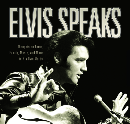 Elvis Speaks: Thoughts on Fame, Family, Music, and More in His Own Words Cover Image