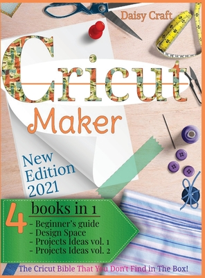 Cricut Maker: 4 Books in 1: Beginner's guide + Design Space + Project Ideas vol 1 & 2 . The Cricut Bible That You Don't Find in The Cover Image