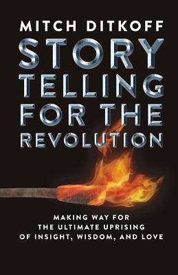 Storytelling for the Revolution: The Ultimate Uprising of Insight, Wisdom, and Love Cover Image