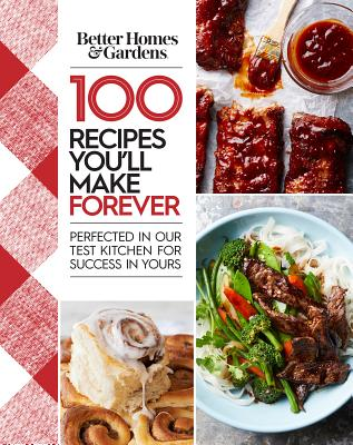 Better Homes and Gardens 100 Recipes You'll Make Forever: Perfected in Our Test Kitchen for Success in Yours Cover Image
