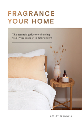 Fragrancing Your Home: Natural Projects and Botanical Scents to Restore, Energise and Uplift Cover Image