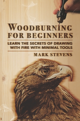 Woodburning for Beginners: Learn the Secrets of Drawing With Fire With Minimal Tools Cover Image