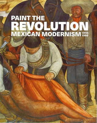 Paint the Revolution: Mexican Modernism, 1910-1950 Cover Image