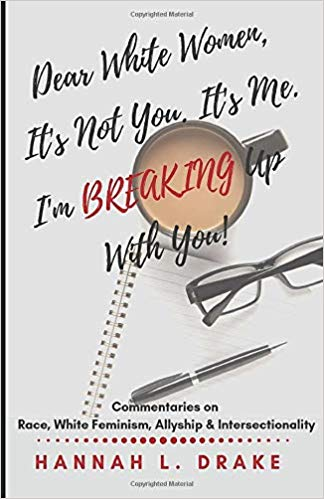Dear White Women, It's Not You. It's Me. I'm Breaking Up With You!: Commentaries on Race, White Feminism, Allyship and Intersectionality Cover Image