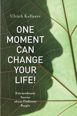 One Moment Can Change Your Life!: Extraordinary Stories about Ordinary People Cover Image