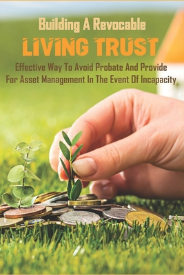 Building A Revocable Living Trust_ Effective Way To Avoid Probate And Provide For Asset Management In The Event Of Incapacity: Benefits Of Revocable T Cover Image