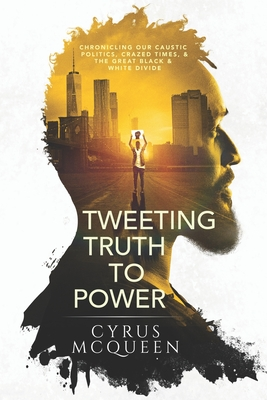 Tweeting Truth to Power: Chronicling Our Caustic Politics, Crazed Times, & the Great Black & White Divide Cover Image