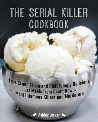 The Serial Killer Cookbook: True Crime Trivia and Disturbingly Delicious Last Meals from Death Row's Most Infamous Killers and Murderers Cover Image