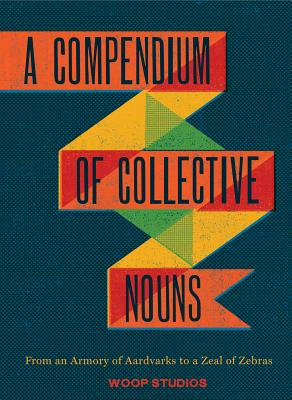 A Compendium of Collective Nouns: From an Armory of Aardvarks to a Zeal of Zebras Cover Image