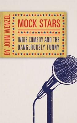 Mock Stars: Indie Comedy and the Dangerously Funny Cover Image