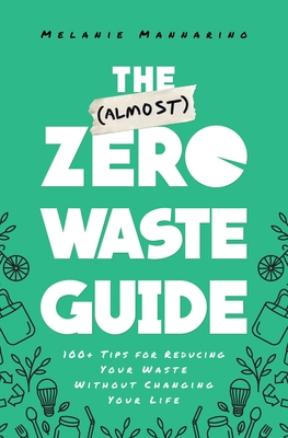 The (Almost) Zero-Waste Guide: 100+ Tips for Reducing Your Waste Without Changing Your Life Cover Image