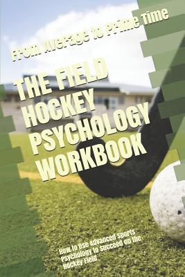 The Field Hockey Psychology Workbook: How to Use Advanced Sports Psychology to Succeed on the Hockey Field Cover Image