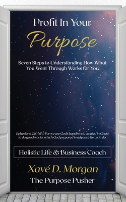 Profit in Your Purpose: Seven Steps to Understand How What You Went Through, Worked for You Cover Image