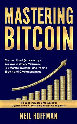 Mastering Bitcoin: Discover How I (an Ex-Army) Became a Crypto Millionaire in 6 Months Investing, and Trading Bitcoin and Cryptocurrencie Cover Image