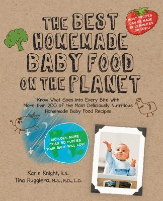 The Best Homemade Baby Food on the Planet: Know What Goes Into Every Bite with More Than 200 of the Most Deliciously Nutritious Homemade Baby Food Recipes-Includes More Than 60 Purees Your Baby Will Love (Best on the Planet) Cover Image