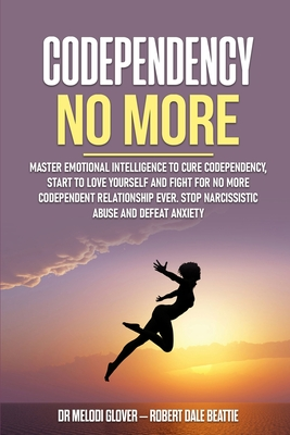 Codependency No More: Master Emotional Intelligence to Cure Codependency, Start to Love Yourself and Fight for No More Codependent Relations Cover Image