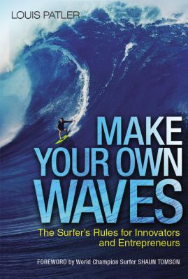 Make Your Own Waves: The Surfer's Rules for Innovators and Entrepreneurs Cover Image
