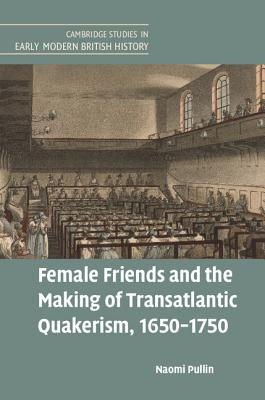 Female Friends and the Making of Transatlantic Quakerism, 1650-1750 (Cambridge Studies in Early Modern British History) Cover Image