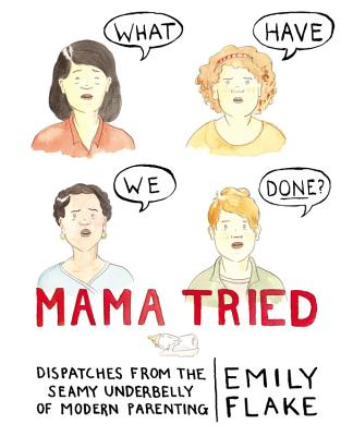 Mama Tried: Dispatches from the Seamy Underbelly of Modern Parenting Cover Image