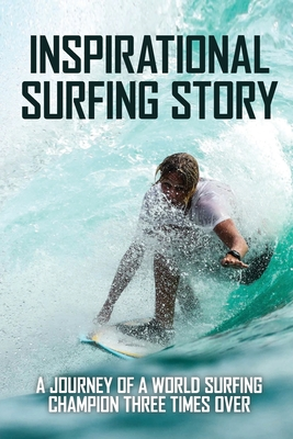 Inspirational Surfing Story: A Journey Of A World Surfing Champion Three Times Over: World Surfing Championship Cover Image