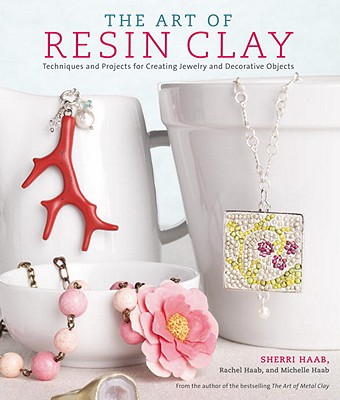 The Art of Resin Clay: Techniques for Creating Jewelry and Decorative Objects Cover Image