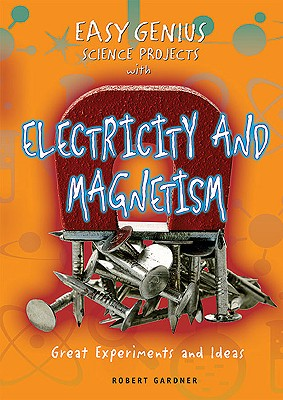 Easy Genius Science Projects with Electricity and Magnetism: Great Experiments and Ideas Cover Image