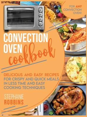 Convection Oven Cookbook: Delicious and Easy Recipes for Crispy and Quick Meals in Less Time and Easy Cooking Techniques for Any Convection Oven Cover Image
