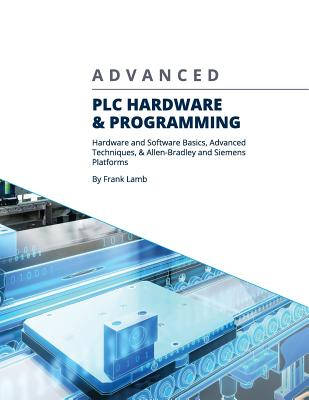 Advanced PLC Hardware & Programming: Hardware and Software Basics, Advanced Techniques & Allen-Bradley and Siemens Platforms Cover Image