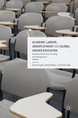 Academic Labour, Unemployment and Global Higher Education: Neoliberal Policies of Funding and Management (Palgrave Critical University Studies) Cover Image