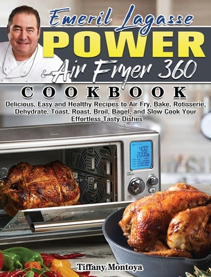 EMERIL LAGASSE POWER AIR FRYER 360 Cookbook: Delicious, Easy and Healthy Recipes to Air Fry, Bake, Rotisserie, Dehydrate, Toast, Roast, Broil, Bagel, Cover Image