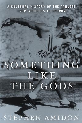 Something Like the Gods: A Cultural History of the Athlete from Achilles to Lebron Cover Image