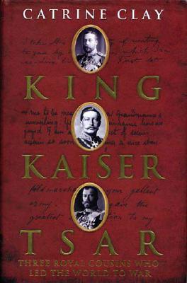 King, Kaiser, Tsar: Three Royal Cousins Who Led the World to War Cover Image
