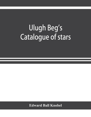 Ulugh Beg's catalogue of stars, revised from all Persian manuscripts existing in Great Britain, with a vocabulary of Persian and Arabic words Cover Image