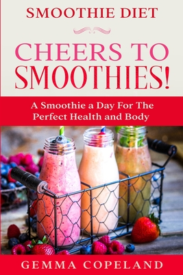 Smoothie Diet: CHEERS TO SMOOTHIES! - A Smoothie A Day For The Perfect Health and Body! Cover Image