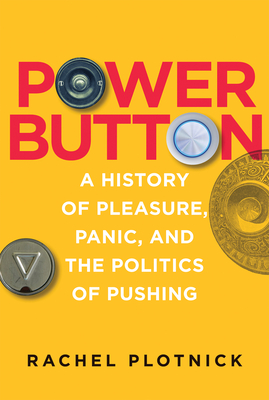 Power Button: A History of Pleasure, Panic, and the Politics of Pushing Cover Image