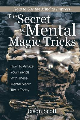 The Secret of Mental Magic Tricks: How To Amaze Your Friends With These Mental Magic Tricks Today ! Cover Image