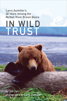 In Wild Trust: Larry Aumiller's Thirty Years Among the McNeil River Brown Bears Cover Image
