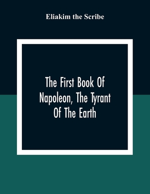 The First Book Of Napoleon, The Tyrant Of The Earth: Written In The 5813Th Year Of The World 1809Th Year Of The Christian Era Cover Image